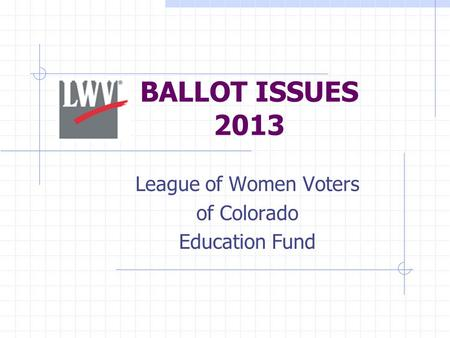 BALLOT ISSUES 2013 League of Women Voters of Colorado Education Fund.