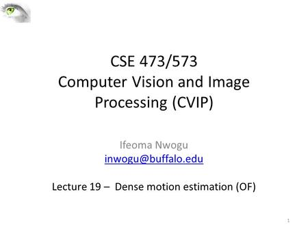 CSE 473/573 Computer Vision and Image Processing (CVIP) Ifeoma Nwogu Lecture 19 – Dense motion estimation (OF) 1.