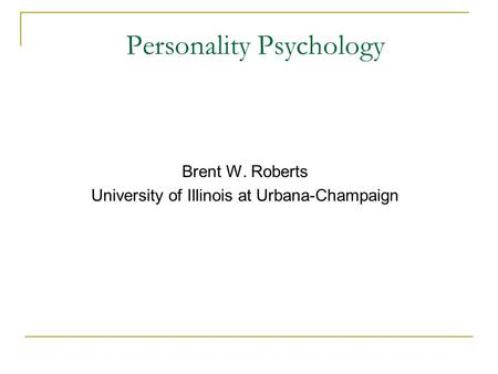 Personality Psychology Brent W. Roberts University of Illinois at Urbana-Champaign.