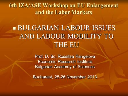 6th IZA/ASE Workshop on EU Enlargement and the Labor Markets BULGARIAN LABOUR ISSUES AND LABOUR MOBILITY TO THE EU BULGARIAN LABOUR ISSUES AND LABOUR MOBILITY.