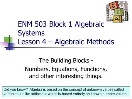1 ENM 503 Block 1 Algebraic Systems Lesson 4 – Algebraic Methods The Building Blocks - Numbers, Equations, Functions, and other interesting things. Did.