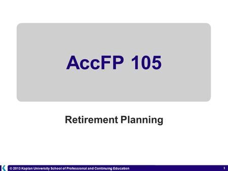 © 2013 Kaplan University School of Professional and Continuing Education 1 AccFP 105 Retirement Planning 6-1.