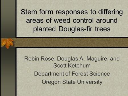 Stem form responses to differing areas of weed control around planted Douglas-fir trees Robin Rose, Douglas A. Maguire, and Scott Ketchum Department of.