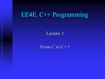EE4E. C++ Programming Lecture 1 From C to C++. Contents Introduction Introduction Variables Variables Pointers and references Pointers and references.