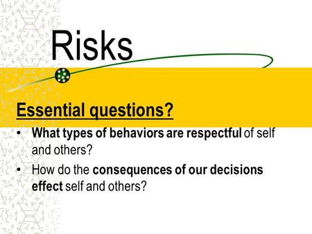 Risks Essential questions? What types of behaviors are respectful of self and others? How do the consequences of our decisions effect self and others?
