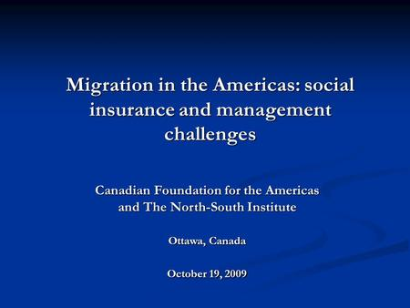 Canadian Foundation for the Americas and The North-South Institute Ottawa, Canada October 19, 2009 Migration in the Americas: social insurance and management.