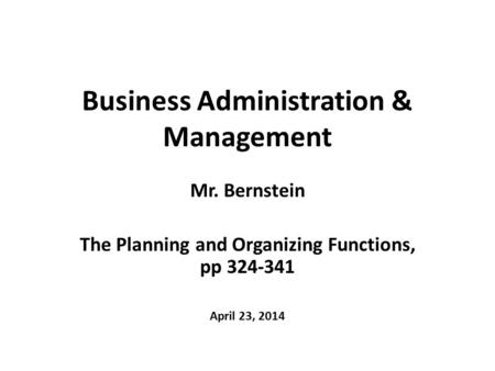 Business Administration & Management Mr. Bernstein The Planning and Organizing Functions, pp 324-341 April 23, 2014.