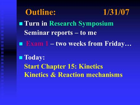 Outline:1/31/07 n n Turn in Research Symposium Seminar reports – to me n n Exam 1 – two weeks from Friday… n Today: Start Chapter 15: Kinetics Kinetics.