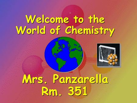 Welcome to the World of Chemistry Mrs. Panzarella Rm. 351.