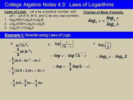 College Algebra Notes 4.3: Laws of Logarithms Laws of Logs: Let a be a positive number, with a≠1. Let A>0, B>0, and C be any real numbers. 1.log a (AB)=Log.