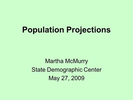 Population Projections Martha McMurry State Demographic Center May 27, 2009.
