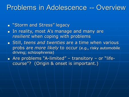 "Problems in Adolescence -- Overview ""Storm and Stress"" legacy ""Storm and Stress"" legacy In reality, most A's manage and many are resilient when coping."