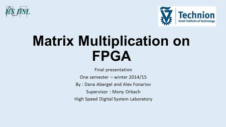 Matrix Multiplication on FPGA Final presentation One semester – winter 2014/15 By : Dana Abergel and Alex Fonariov Supervisor : Mony Orbach High Speed.