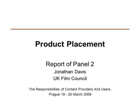 Product Placement Report of Panel 2 Jonathan Davis UK Film Council The Responsibilities of Content Providers And Users, Prague 19 - 20 March 2009.