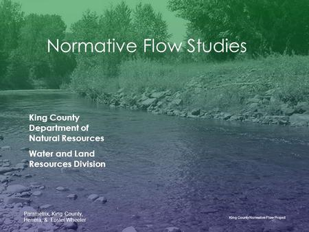 King County Normative Flow Project Parametrix, King County, Herrera, & Foster Wheeler Normative Flow Studies King County Department of Natural Resources.