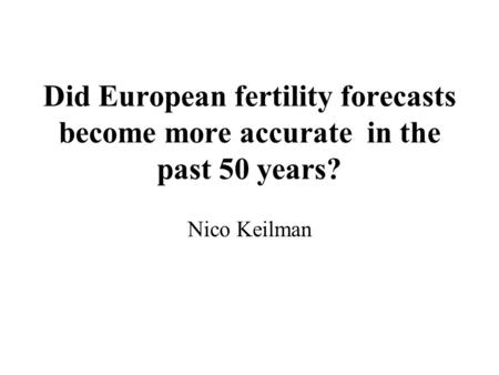 Did European fertility forecasts become more accurate in the past 50 years? Nico Keilman.