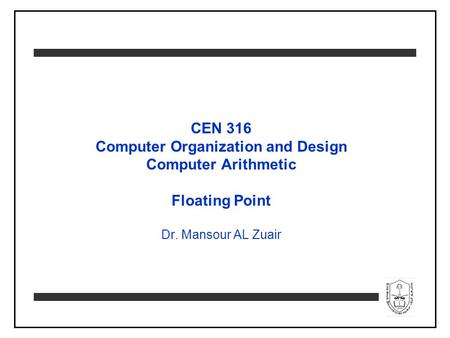 CEN 316 Computer Organization and Design Computer Arithmetic Floating Point Dr. Mansour AL Zuair.