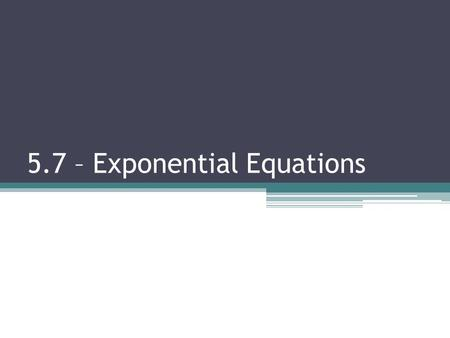 5.7 – Exponential Equations. 5.7 Exponential Equations Objectives: I will be able to…  Solve Exponential Equations using the Change of Base Formula Vocabulary: