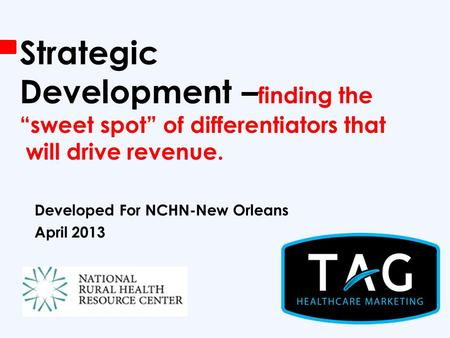 "Strategic Development – finding the ""sweet spot"" of differentiators that will drive revenue. Developed For NCHN-New Orleans April 2013."