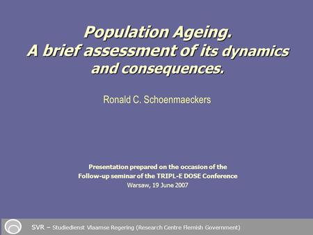 Presentation prepared on the occasion of the Follow-up seminar of the TRIPL-E DOSE Conference Warsaw, 19 June 2007 Population Ageing. A brief assessment.