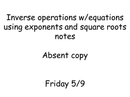 Inverse operations w/equations using exponents and square roots notes Absent copy Friday 5/9.