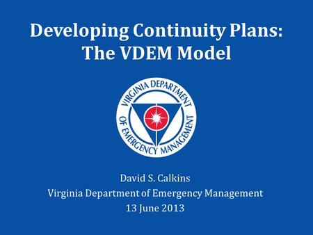 Developing Continuity Plans: The VDEM Model David S. Calkins Virginia Department of Emergency Management 13 June 2013.