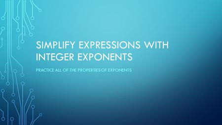 SIMPLIFY EXPRESSIONS WITH INTEGER EXPONENTS PRACTICE ALL OF THE PROPERTIES OF EXPONENTS.