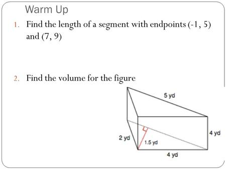 Warm Up 1. Find the length of a segment with endpoints (-1, 5) and (7, 9) 2. Find the volume for the figure.