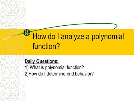 How do I analyze a polynomial function? Daily Questions: 1) What is polynomial function? 2)How do I determine end behavior?