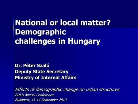 National or local matter? Demographic challenges in Hungary Dr. Péter Szaló Deputy State Secretary Ministry of Internal Affairs Effects of demographic.