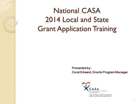 National CASA 2014 Local and State Grant Application Training Presented by: Coral Edward, Grants Program Manager 1.