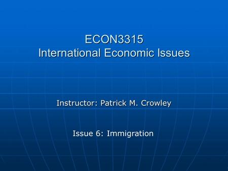 ECON3315 International Economic Issues Instructor: Patrick M. Crowley Issue 6: Immigration.