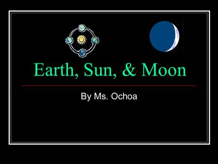 Earth, Sun, & Moon By Ms. Ochoa. Science Science 4- I know that Earth orbits the Sun and that the Moon orbits Earth.