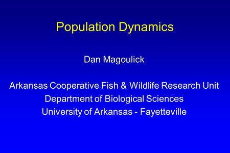 Population Dynamics Dan Magoulick Arkansas Cooperative Fish & Wildlife Research Unit Department of Biological Sciences University of Arkansas - Fayetteville.