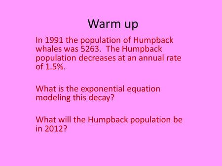 Warm up In 1991 the population of Humpback whales was 5263. The Humpback population decreases at an annual rate of 1.5%. What is the exponential equation.
