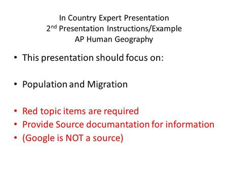 In Country Expert Presentation 2 nd Presentation Instructions/Example AP Human Geography This presentation should focus on: Population and Migration Red.