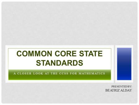 A CLOSER LOOK AT THE CCSS FOR MATHEMATICS COMMON CORE STATE STANDARDS PRESENTED BY: BEATRIZ ALDAY.
