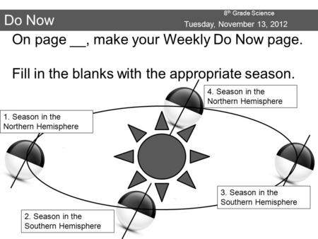 8 th Grade Science Do Now Tuesday, November 13, 2012 On page __, make your Weekly Do Now page. Fill in the blanks with the appropriate season. 1. Season.