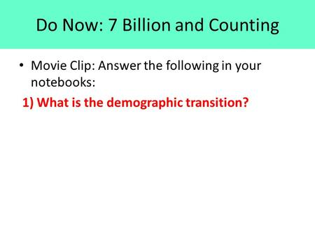 Do Now: 7 Billion and Counting Movie Clip: Answer the following in your notebooks: 1) What is the demographic transition?