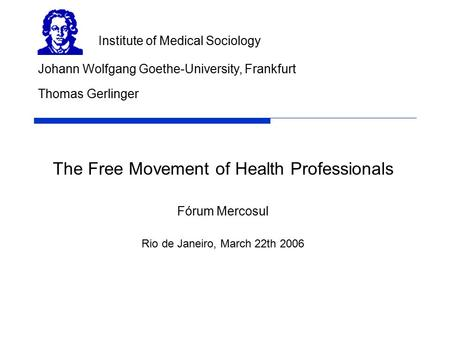 The Free Movement of Health Professionals Fórum Mercosul Rio de Janeiro, March 22th 2006 Johann Wolfgang Goethe-University, Frankfurt Institute of Medical.