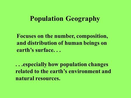 Population Geography Focuses on the number, composition, and distribution of human beings on earth's surface......especially how population changes related.
