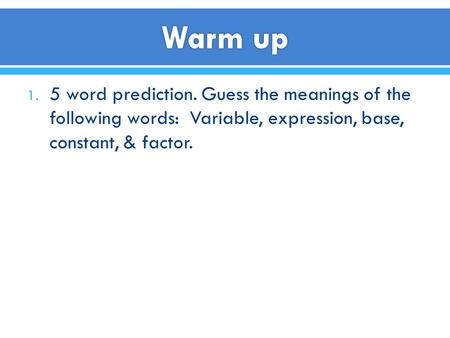 1. 5 word prediction. Guess the meanings of the following words: Variable, expression, base, constant, & factor.