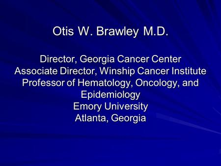 Otis W. Brawley M.D. Director, Georgia Cancer Center Associate Director, Winship Cancer Institute Professor of Hematology, Oncology, and Epidemiology Emory.