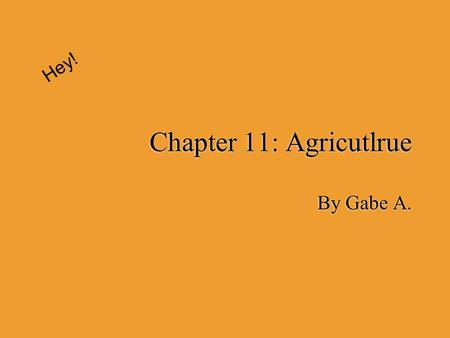 Chapter 11: Agricutlrue By Gabe A. Hey!. What is Agriculture?  The science, art, or occupation concerned with cultivating land, raising crops, and feeding,