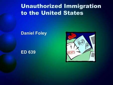 Unauthorized Immigration to the United States Daniel Foley ED 639.