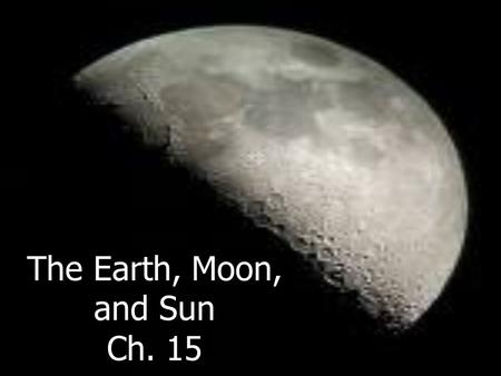 The Earth, Moon, and Sun Ch. 15. How Does Earth Move? Earth moves in space in two major ways: __________ and __________. –Earth _________ on its _______.