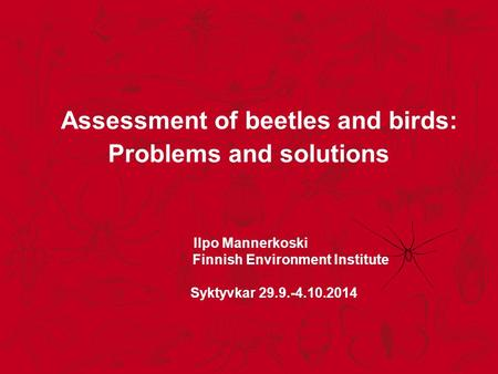 Assessment of beetles and birds: Problems and solutions Ilpo Mannerkoski Finnish Environment Institute Syktyvkar 29.9.-4.10.2014.