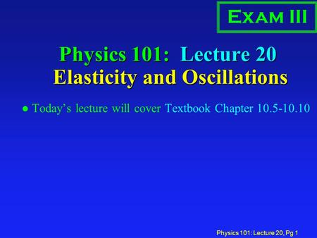 Physics 101: Lecture 20, Pg 1 Physics 101: Lecture 20 Elasticity and Oscillations l Today's lecture will cover Textbook Chapter 10.5-10.10 Exam III.