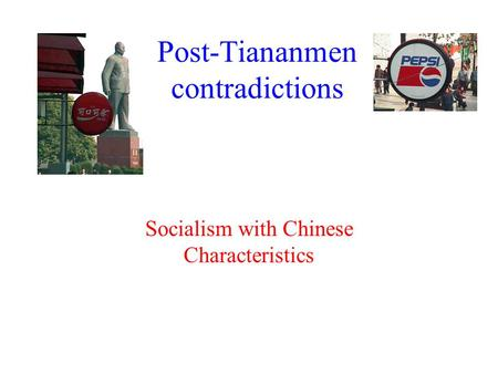 Post-Tiananmen contradictions Socialism with Chinese Characteristics.