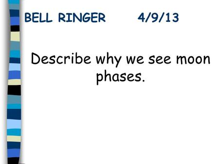 BELL RINGER 4/9/13 Describe why we see moon phases.